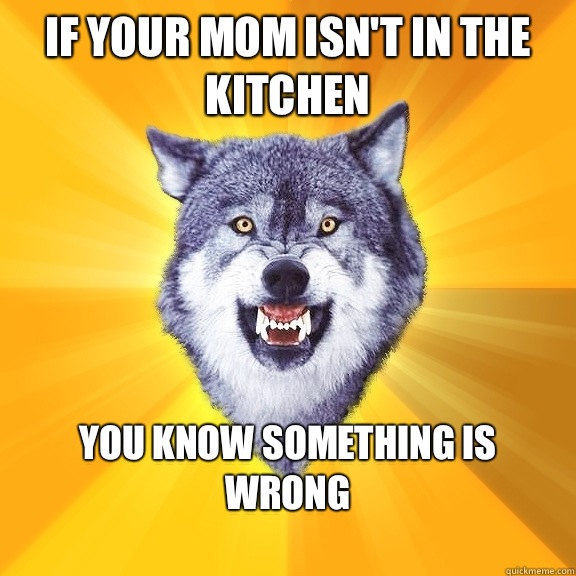 If your mom isn't in the kitchen You know something is wrong  - If your mom isn't in the kitchen You know something is wrong   Courage Wolf