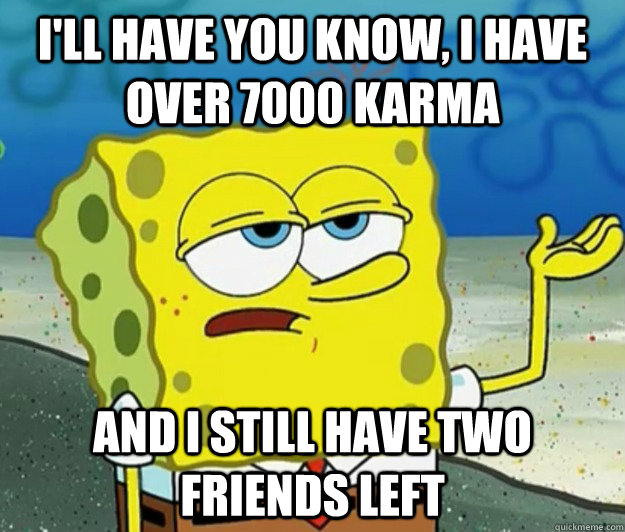 I'll have you know, I have over 7000 karma  And I still have two friends left - I'll have you know, I have over 7000 karma  And I still have two friends left  Tough Spongebob