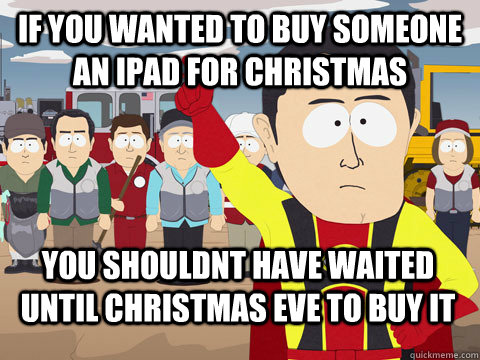 If you wanted to buy someone an ipad for christmas you shouldnt have waited until christmas eve to buy it - If you wanted to buy someone an ipad for christmas you shouldnt have waited until christmas eve to buy it  Captain Hindsight