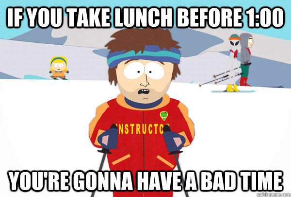 If you take lunch before 1:00 You're gonna have a bad time - If you take lunch before 1:00 You're gonna have a bad time  Super Cool Ski Instructor