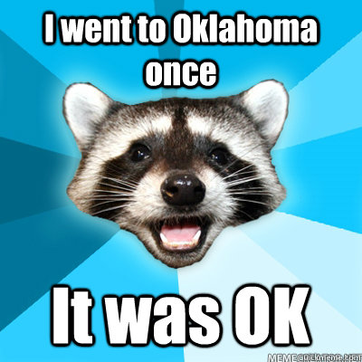 I went to Oklahoma once It was OK