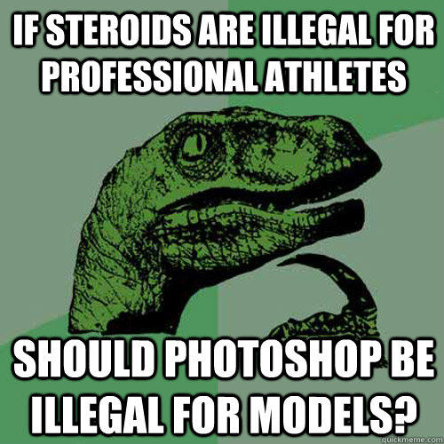 If steroids are illegal for professional athletes Should photoshop be illegal for models? - If steroids are illegal for professional athletes Should photoshop be illegal for models?  Philosoraptor