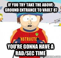 If you try take the above-ground entrance to vault 87 You're gonna have a rad/sec time - If you try take the above-ground entrance to vault 87 You're gonna have a rad/sec time  Aspen Ski Instructor