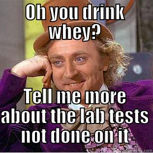 OH YOU DRINK WHEY? TELL ME MORE ABOUT THE LAB TESTS NOT DONE ON IT Condescending Wonka