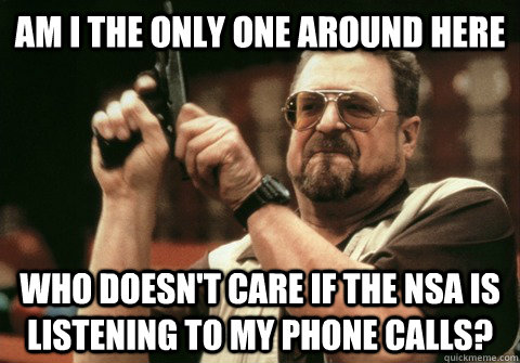 Am I the only one around here Who doesn't care if the NSA is listening to my phone calls? - Am I the only one around here Who doesn't care if the NSA is listening to my phone calls?  Am I the only one