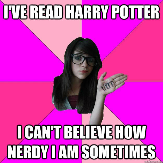 I've read harry potter I can't believe how nerdy i am sometimes  Idiot Nerd Girl