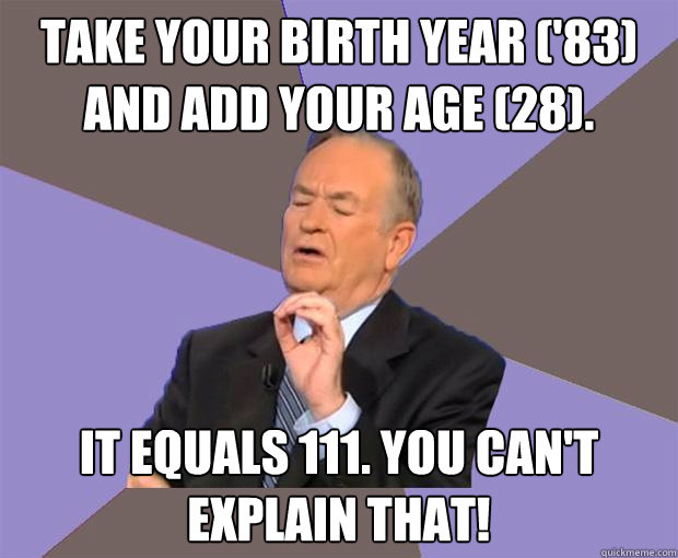Take your birth year ('83) and add your age (28)  It equals 111  You