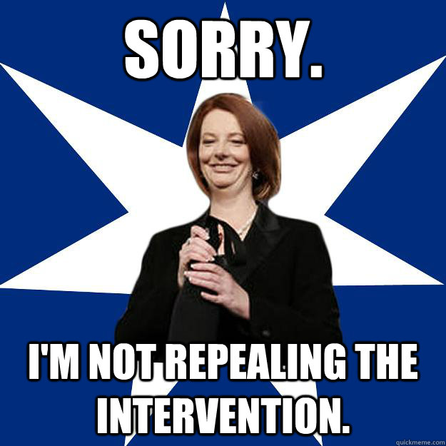 Sorry. I'm not repealing the intervention. - Sorry. I'm not repealing the intervention.  Scumbag Gillard