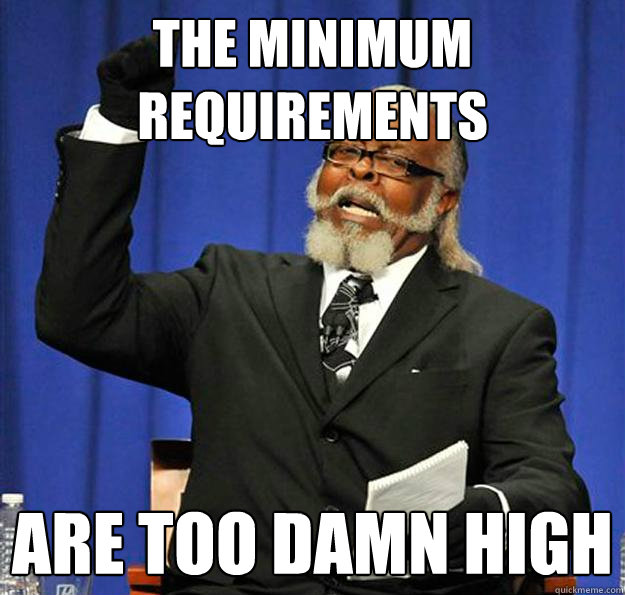 the minimum requirements are too damn high - the minimum requirements are too damn high  Jimmy McMillan