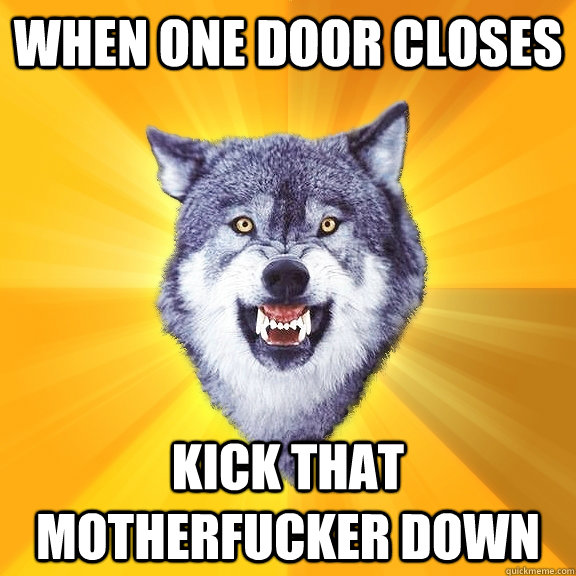 When one door closes kick that motherfucker down - When one door closes kick that motherfucker down  Courage Wolf