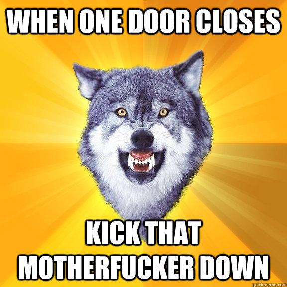 When one door closes kick that motherfucker down - When one door closes kick that motherfucker down  Courage Wolf