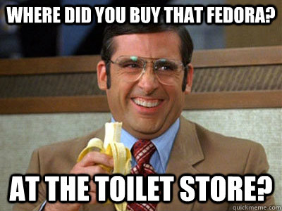 where did you buy that fedora? at the toilet store? - where did you buy that fedora? at the toilet store?  Brick Tamland