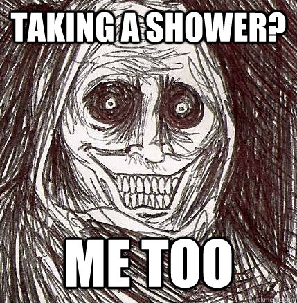 Taking a shower? Me too - Taking a shower? Me too  Never Alone