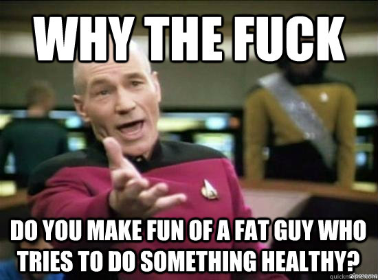 Why the fuck Do you make fun of a fat guy who tries to do something healthy? - Why the fuck Do you make fun of a fat guy who tries to do something healthy?  Misc