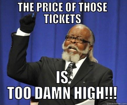 THE PRICE OF THOSE TICKETS IS TOO DAMN HIGH!!! Too Damn High