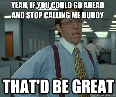 That'd be great yeah, if you could go ahead and stop calling me buddy  Office Space work this weekend