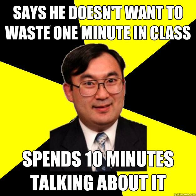 Says he doesn't want to waste one minute in class spends 10 minutes talking about it