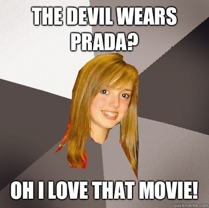 The Devil Wears Prada? Oh I love that movie! - The Devil Wears Prada? Oh I love that movie!  Musically Oblivious 8th Grader