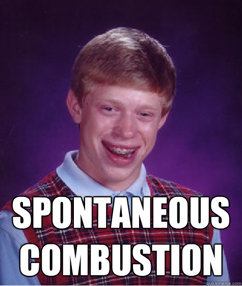 spontaneous combustion -  spontaneous combustion  Bad Luck Brian