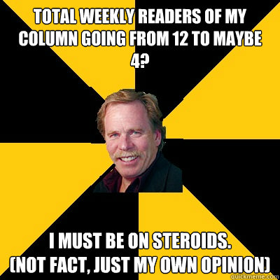 Total weekly readers of my column going from 12 to maybe 4? I must be on steroids.  (Not fact, just my own opinion) - Total weekly readers of my column going from 12 to maybe 4? I must be on steroids.  (Not fact, just my own opinion)  John Steigerwald