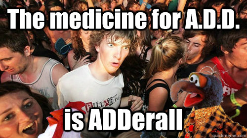 The medicine for A.D.D. is ADDerall