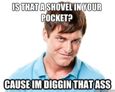 Is that a shovel in your pocket? cause im diggin that as