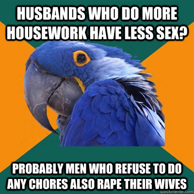 Husbands who do more housework have less sex? Probably men who refuse to do any chores also rape their wives - Husbands who do more housework have less sex? Probably men who refuse to do any chores also rape their wives  Paranoid Parrot