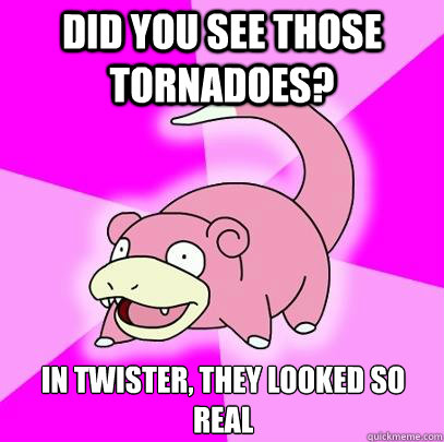 Did you see those tornadoes? In Twister, they looked so real - Did you see those tornadoes? In Twister, they looked so real  Slowpoke