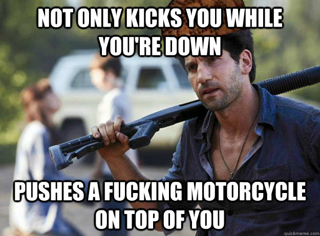 not only kicks you while you're down pushes a fucking motorcycle on top of you