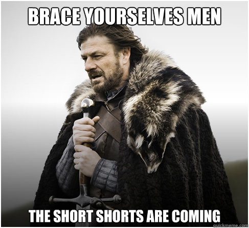 Brace Yourselves men The short shorts are coming