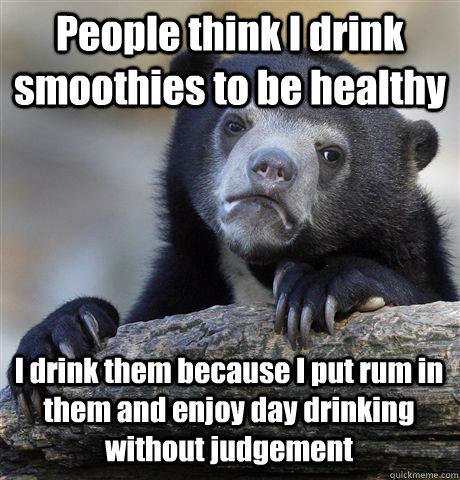 People think I drink smoothies to be healthy I drink them because I put rum in them and enjoy day drinking without judgement - People think I drink smoothies to be healthy I drink them because I put rum in them and enjoy day drinking without judgement  Confession Bear