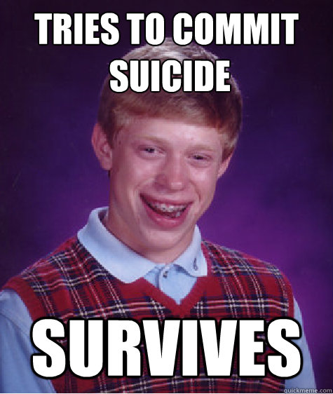 Tries to commit  suicide survives - Tries to commit  suicide survives  Bad Luck Brian