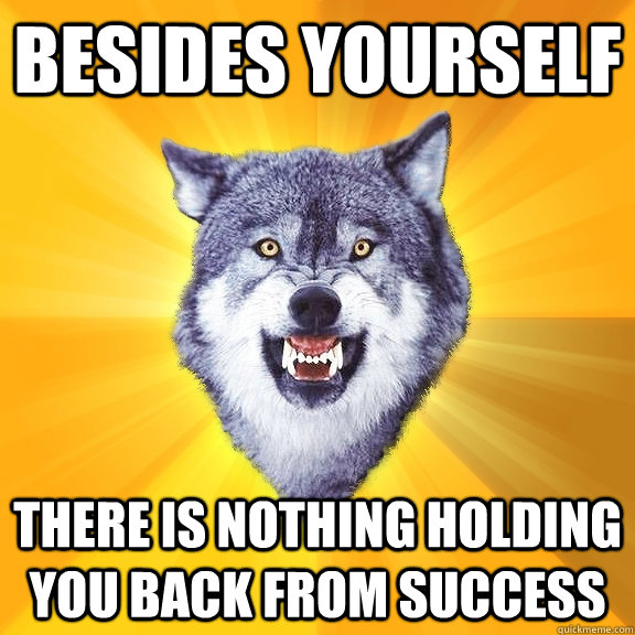 Besides yourself there is nothing holding you back from success - Besides yourself there is nothing holding you back from success  Courage Wolf