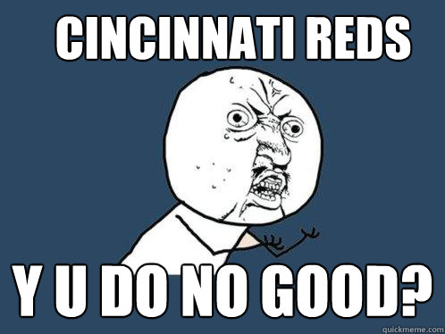 Cincinnati Reds Y U Do No Good Y U No Quickmeme