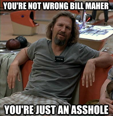 You're not wrong Bill Maher You're just an asshole