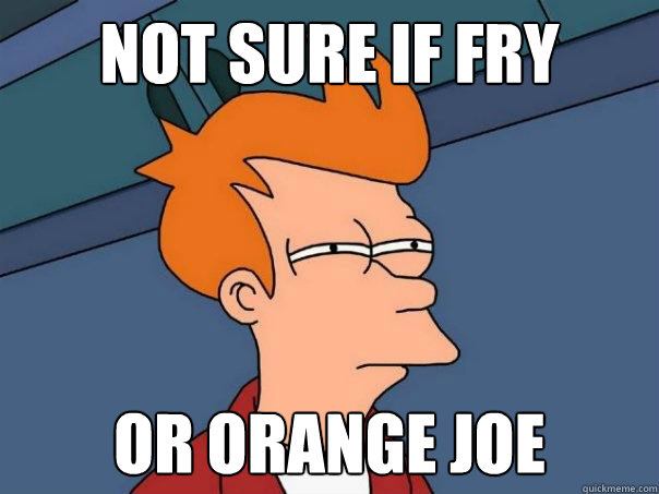 Not sure if Fry Or Orange Joe - Not sure if Fry Or Orange Joe  Futurama Fry