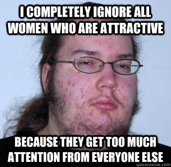 I completely ignore all women who are attractive because they get too much attention from everyone else