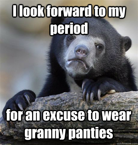 I look forward to my period for an excuse to wear granny panties - I look forward to my period for an excuse to wear granny panties  Misc