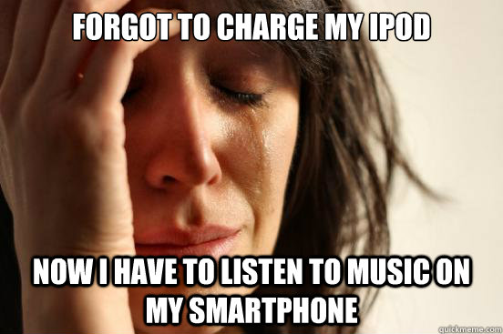 Forgot to charge my iPod Now I have to listen to music on my smartphone - Forgot to charge my iPod Now I have to listen to music on my smartphone  First World Problems