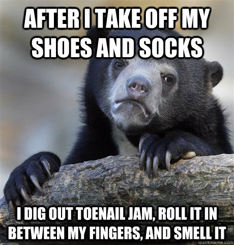 After i take off my shoes and socks i dig out toenail jam, roll it in between my fingers, and smell it - After i take off my shoes and socks i dig out toenail jam, roll it in between my fingers, and smell it  Confession Bear