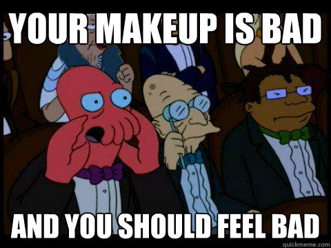 Your makeup is bad AND YOU SHOULD FEEL BAD