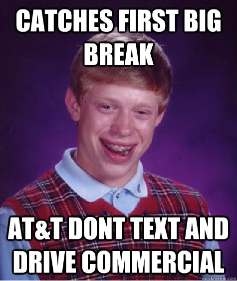 Catches first big break At&t dont text and drive commercial - Catches first big break At&t dont text and drive commercial  Bad Luck Brian