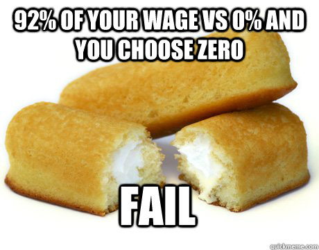92% of your wage vs 0% and you choose zero FAIL