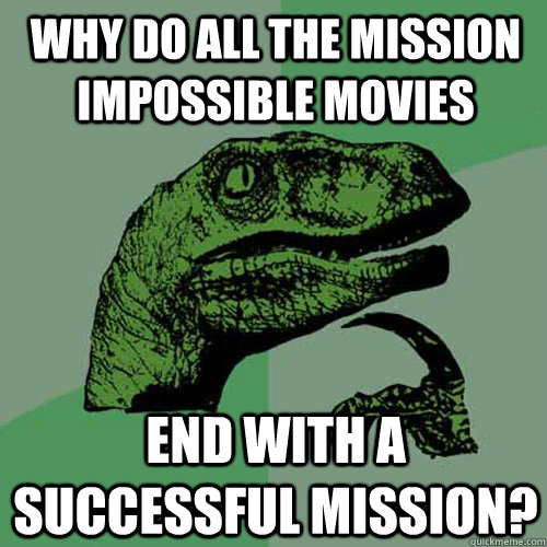 Why do all the mission impossible movies end with a successful mission? - Why do all the mission impossible movies end with a successful mission?  Philosoraptor