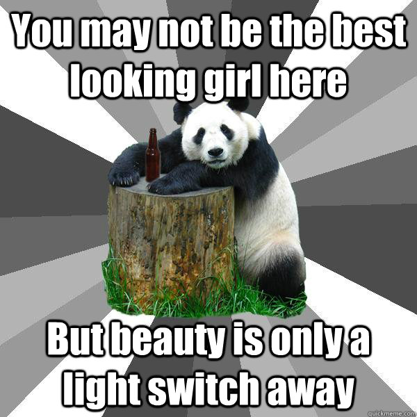 You may not be the best looking girl here But beauty is only a light switch away - You may not be the best looking girl here But beauty is only a light switch away  Pickup-Line Panda