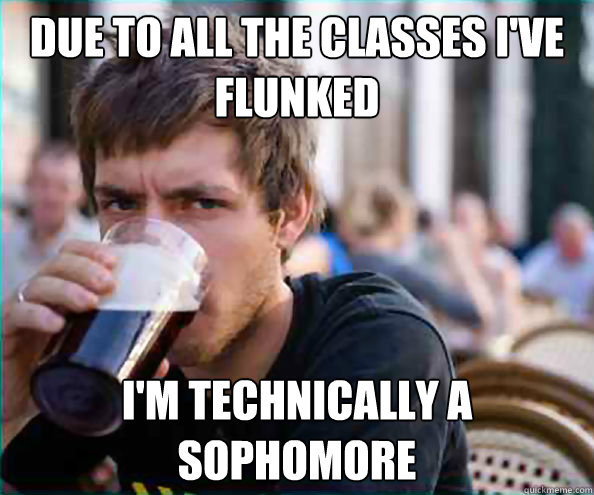 Due to all the classes I've flunked I'm technically a sophomore - Due to all the classes I've flunked I'm technically a sophomore  FUCK YOU, lazy senior