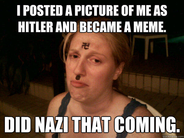 I posted a picture of me as hitler and became a meme. Did nazi that coming. - I posted a picture of me as hitler and became a meme. Did nazi that coming.  Sad Hitler Girl