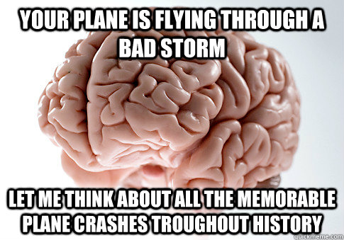 Your plane is flying through a bad storm Let me think about all the memorable plane crashes troughout history - Your plane is flying through a bad storm Let me think about all the memorable plane crashes troughout history  Scumbag Brain