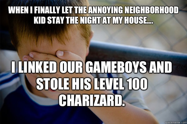 WHEN I FINALLY LET THE ANNOYING NEIGHBORHOOD KID STAY THE NIGHT AT MY HOUSE.... I LINKED OUR GAMEBOYS AND STOLE HIS LEVEL 100 CHARIZARD. - WHEN I FINALLY LET THE ANNOYING NEIGHBORHOOD KID STAY THE NIGHT AT MY HOUSE.... I LINKED OUR GAMEBOYS AND STOLE HIS LEVEL 100 CHARIZARD.  Confession kid