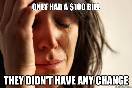 Only had a $100 bill They didn't have any change - Only had a $100 bill They didn't have any change  First World Problems